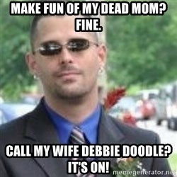 ButtHurt Sean - Make fun of my dead mom? FIne. Call my wife debbie doodle? it's on!