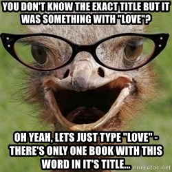 """Judgemental Bookseller Ostrich - You don't know the exact title but it was something with """"love""""? Oh yeah, lets just type """"love"""" - there's only one book with this word in it's title..."""