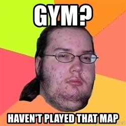 Butthurt Dweller - Gym? haven't played that map