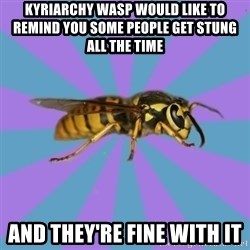 kyriarchy wasp - kyriarchy wasp would like to remind you some people get stung all the time and they're fine with it