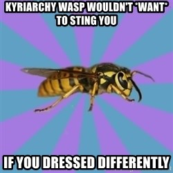 kyriarchy wasp - kyriarchy wasp wouldn't *want* to sting you if you dressed differently