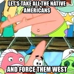 Push it Somewhere Else Patrick - Let's take all the native americans and force them west