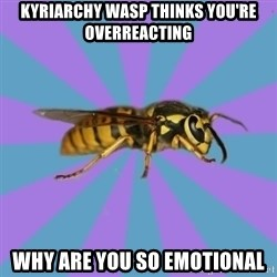 kyriarchy wasp - kyriarchy wasp thinks you're overreacting why are you so emotional