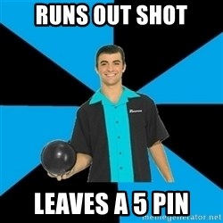 Annoying Bowler Guy  - Runs out shot Leaves a 5 pIn