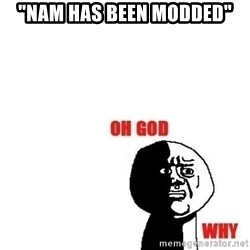 """Oh god why - """"nam has been modded"""""""