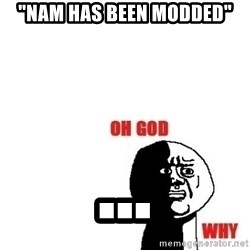 """Oh god why - """"nam has been modded"""" ..."""