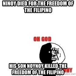 Oh god why - Ninoy died for the freedom of the filipino his son noynoy killed the freedom of the filipino