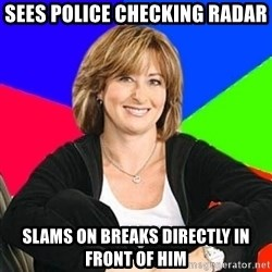 Sheltering Suburban Mom - sees police checking radar slams on breaks directly in front of him