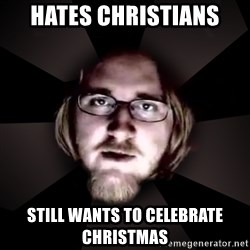 typical atheist - hates christians still wants to celebrate christmas