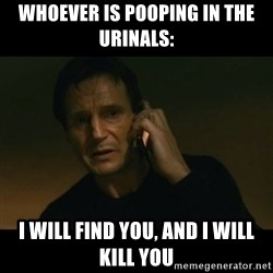 liam neeson taken - whoever is pooping in the urinals: i will find you, and i will kill you