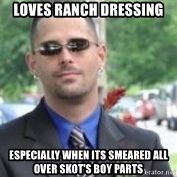 ButtHurt Sean - loves ranch dressing especially when its smeared all over skot's boy parts
