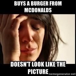 First World Problems - buys a burger from mcdonalds doesn't look like the picture