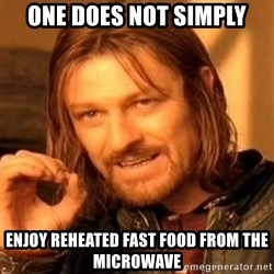 One Does Not Simply - ONE DOES NOT SIMPLY ENJOY REHEATED FAST FOOD FROM THE MICROWAVE