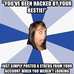 """Annoying Facebook Girl - """"YOU'VE BEEN HACKED BY YOUR BESTIE!"""" JUST SIMPLY POSTED A STATUS FROM YOUR ACCOUNT WHEN YOU WEREN'T LOOKING"""