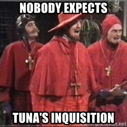 spanish inquisition - NOBODY EXPECTS TUNA'S INQUISITION