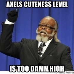 The tolerance is to damn high! - Axels cuteness level IS too damn high