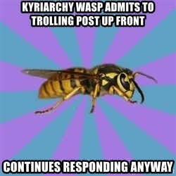 kyriarchy wasp - kyriarchy wasp admits to trolling post up front continues responding anyway