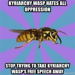 kyriarchy wasp - kyriarchy wasp hates all oppression stop trying to take kyriarchy wasp's Free Speech away