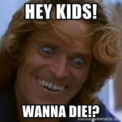 Willem Dafoe - HEY KIDS! WANNA DIE!?