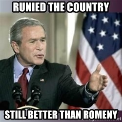 George W Bush - Runied the country still better than ROmeny