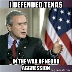 George W Bush - I defended texas in the war of negro aggression