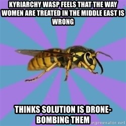 kyriarchy wasp - kyriarchy wasp Feels that the way women are treated in the Middle East is wrong Thinks solution is drone-bombing them
