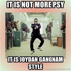 psy gangnam style meme - it is not more PSY it is Joydan gangnam style