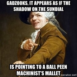 Joseph Ducreaux - gadzooks, it appears as if the shadow on the sundial is pointing to a ball peen machinist's mallet