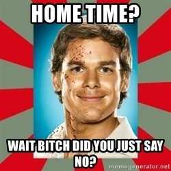 DEXTER MORGAN  - HOME tIME?  wAIT bITCH dID YOU JUST SAY NO?