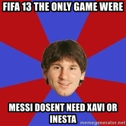 Messiya - Fifa 13 the only game were Messi dosent need Xavi or Inesta