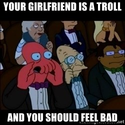 And You Should Feel Bad - your girlfriend is a troll AND YOU SHOULD FEEL BAD