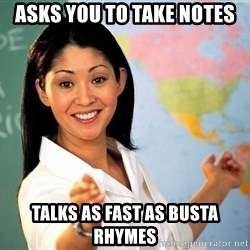 unhelpful teacher - Asks you to take notes talks as fast as busta rhymes