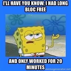 spongebob i only cried for 20 minutes - i'll have you know, I had long bloc free and only worked for 20 minutes