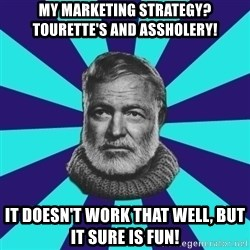 typical_prose writer - my marketing strategy?        Tourette's and assholery! it doesn't work that well, but it sure is fun!