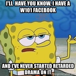 I'll have you know Spongebob - I'll  have you know, I Have a W101 Facebook  And I've never started retarded drama on it