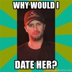 Luke Bryan - Why would i Date her?