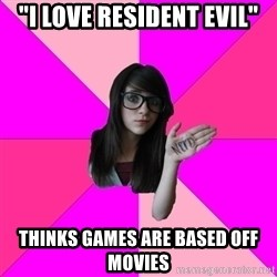 """Idiot Nerd Girl - """"I love resident evil"""" Thinks games are based off movies"""