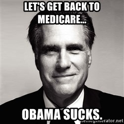 RomneyMakes.com - Let's get back to Medicare... Obama sucks.