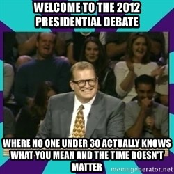 Drew Carey Whose line - Welcome to the 2012 PRESIDENTIAL Debate Where no one under 30 actually knows what you mean and the time doesn't matter