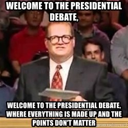 The Points Don't Matter - Welcome to the Presidential Debate, Welcome to the Presidential Debate, where everything is made up and the points don't matter