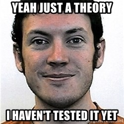 James Holmes Meme - Yeah just a theory I haven't tested it yet