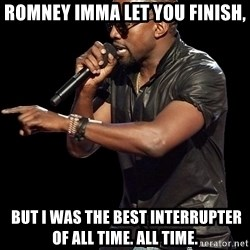 Kanye West - Romney Imma let you finish,  but I was the best interrupter of all time. ALL TIME.