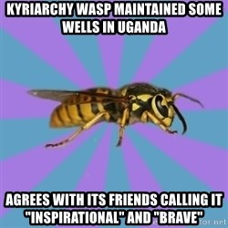 """kyriarchy wasp - kyriarchy wasp maintained some wells in Uganda agrees with its friends calling it """"inspirational"""" and """"brave"""""""