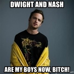 Jesse Pinkman - Dwight and nash are my boys now, bitch!