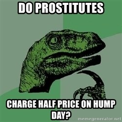 Philosoraptor - do prostitutes charge half price on hump day?