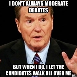 Jim Lehrer 1 - i DON'T ALWAYS MODERATE DEBATES BUT WHEN I DO, I LET THE CANDIDATES WALK ALL OVER ME