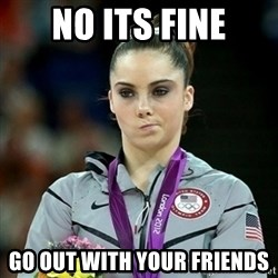 Not Impressed McKayla - no its fine go out with your friends
