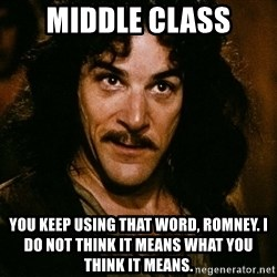 Inigo Montoya - MIDDLE class you keep using that word, romney. i do not think it means what you think it means.