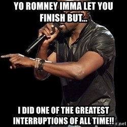 Kanye West - yo romney imma let you finish but... i did one of the greatest INTERRUPTIONS of all time!!