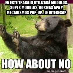 How about no bear - En este trabajo utilizará modulos, super modulos, normas apa y mecanismos pop-up… le interesa?